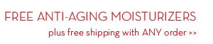 FREE ANTI-AGING MOISTURIZERS plus free shipping with ANY order.