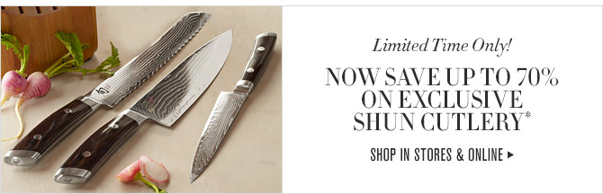 Limited Time Only! -- NOW SAVE UP TO 70% ON EXCLUSIVE SHUN CUTLERY* -- SHOP IN STORES & ONLINE