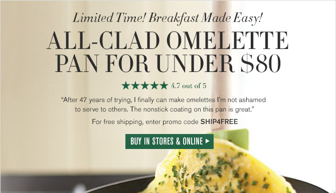 """Limited Time! Breakfast Made Easy! -- ALL-CLAD OMELETTE PAN FOR UNDER $80 -- 4.7 out of 5 Stars -- """"After 47 years of trying, I finally can make omelettes I'm not ashamed to serve to others. The nonstick coating on this pan is great."""" -- For free shipping, enter promo code SHIP4FREE -- BUY IN STORES & ONLINE"""