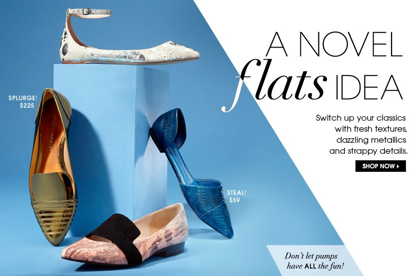 A NOVEL flats IDEA. Switch up your classics with fresh textures, dazzling metallics and strappy details. SHOP NOW