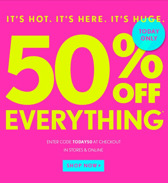 IT'S HOT. IT'S HERE. IT'S HUGE.  TODAY ONLY  50% OFF EVERYTHING*  ENTER CODE TODAY50 AT CHECKOUT  IN STORES & ONLINE  SHOP NOW