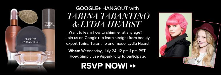 Google+ Hangout with Tarina Tarantino Beauty expert Tarina Tarantino will be online and fielding all your questions about shimmer and her sparklicity line—don't miss out! RSVP NOW>>