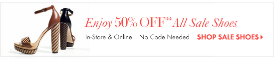 Enjoy 50% Off** All Sale Shoes        In–Store & Online No Code Needed        SHOP SALE SHOES