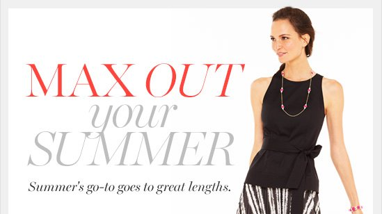 Max Out Your Summer Summer's go–to goes to great lengths.