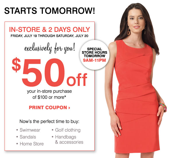 STARTS TOMORROW! In-Store, 2 Days Only! $50 off your in-store purchase of $100 or more* Print coupon.