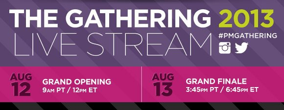 The Gathering Live Stream 2013. #PMGathering. Grand Opening | August 12th 9AM PT/12PM ET | August 13th Grand Finale 3:45PM PT/6:45PM ET