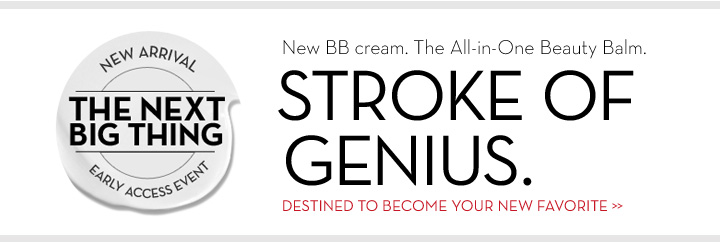 NEW ARRIVAL. THE NEXT BIG THING. EARLY ACCESS EVENT. New BB cream. The All-in-One Beauty Balm. STROKE OF GENIUS. DESTINED TO BECOME YOUR NEW FAVORITE.