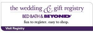 the wedding & gift registry BED BATH & BEYOND® fun to register. easy to shop. Visit Registry