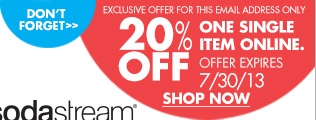 DON'T FORGET EXCLUSIVE OFFER FOR THIS EMAIL ADDRESS ONLY 20% OFF ONE SINGLE ITEM ONLINE. OFFER EXPIRES 7/30/13 SHOP NOW