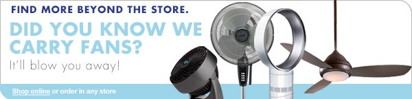 FIND MORE BEYOND THE STORE. DID YOU KNOW WE CARRY FANS? It'll blow you away Shop online or order in any store