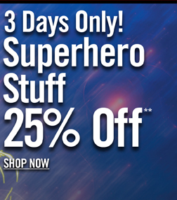 3 DAYS ONLY! SUPERHERO STUFF 25% OFF** SHOP NOW