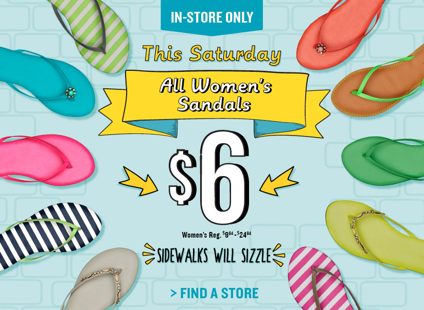 IN–STORE ONLY | This Saturday | All Women's Sandals $6 | Women's Reg. $9.94–$24.94 | SIDEWALKS WILL SIZZLE | FIND A STORE
