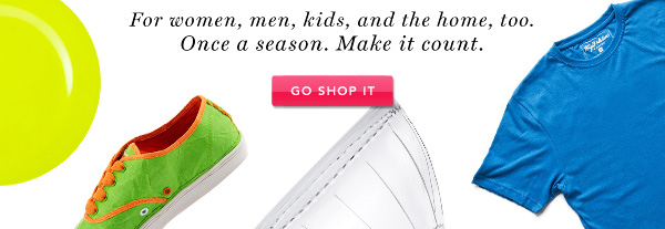 For women, men, kids, and the home, too. Once a season. Make it count.