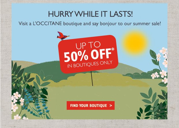This Weekend Only! Visit a L'OCCITANE boutique and say bonjour to our summer sale! Up to 50% Off* In Boutiques Only