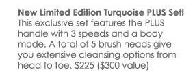 This exclusive set features the PLUS handle with 3 speeds and a body mode. A total of 5 brush heads give you extensive cleansing options from head to toe. $225 ($330 value)