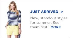 JUST ARRIVED | New, standout styles for summer. See them first.  MORE