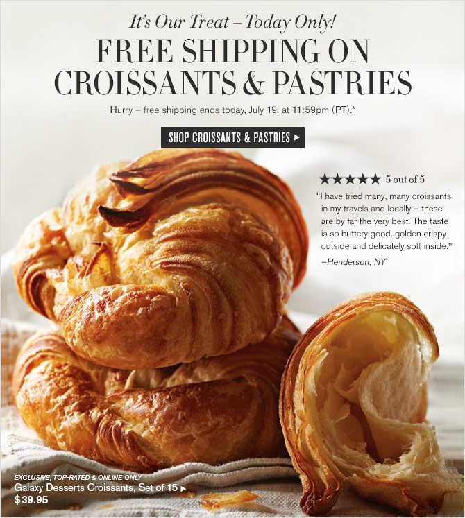 It's Our Treat – Today Only! - FREE SHIPPING ON CROISSANTS & PASTRIES - Hurry – free shipping ends today, July 19, at 11:59pm (PT).* - SHOP CROISSANTS & PASTRIES
