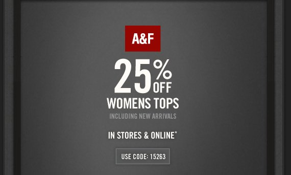 A&F 25% OFF WOMENS TOPS  INCLUDING NEW ARRIVALS IN STORES & ONLINE* USE CODE: 15263