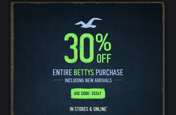 30% OFF ENTIRE BETTYS  PURCHASE INCLUDING NEW ARRIVALS USE CODE:35247 IN STORES & ONLINE*