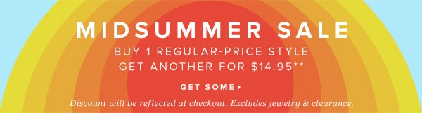 MIDSUMMER SALE Buy 1 Regular-Price Style Get Another for $14.95** - - Get Some