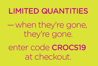 Limited Quanitities — when they're gone, they're gone. enter code CROCS19 at checkout. order by 11:59 p.m. EDT