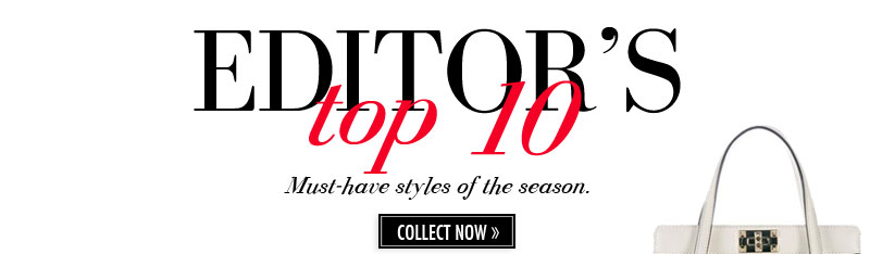 EDITOR'S top 10 Must-have styles of the season. COLLECT NOW.