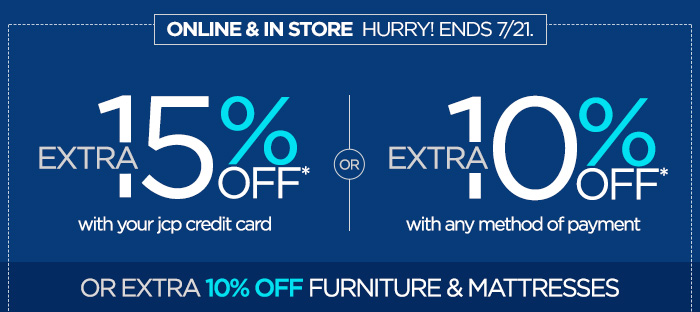 ONLINE & IN STORE HURRY! ENDS 7/21. EXTRA 15% OFF* with your jcp credit card OR EXTRA 10% OFF* with any method of payment OR EXTRA 10% OFF FURNITURE & MATTRESSES