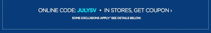 ONLINE CODE: JULYSV IN STORES, GET COUPON ›            	           	SOME EXCLUSIONS APPLY*. SEE BELOW.