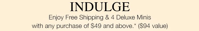 INDULGE | Enjoy Free Shipping & 4 Deluxe Minis with any purchase of $49 and above.* ($94 value)