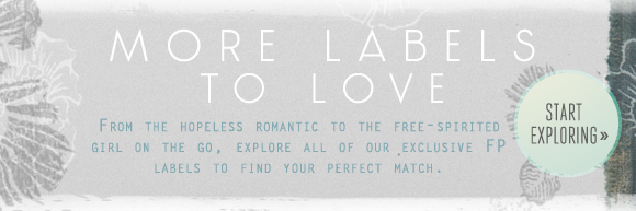More Labels to Love: From the hopeless romantic to the free-spirited girl on the go, explore all of our exclusive FP labels to find your perfect match. Start exploring...
