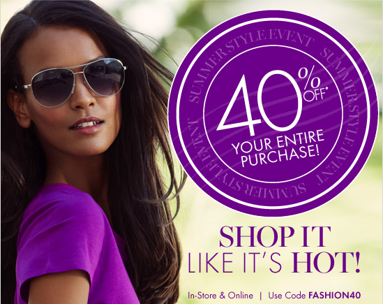 SUMMER STYLE EVENT 40% Off* Your Entire Purchase! SHOP IT LIKE IT'S HOT  In-Store & Online  Use Code FASHION40