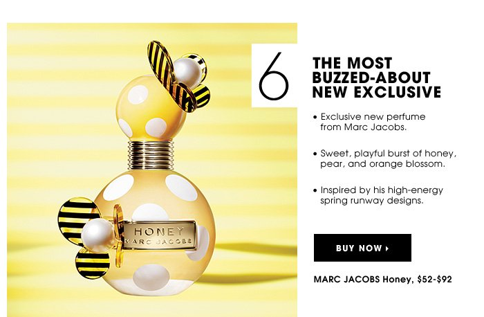 THE MOST BUZZED-ABOUT NEW EXCLUSIVE. Exclusive new perfume from Marc Jacobs. Sweet, playful burst of honey, pear, and orange blossom. Inspired by his high-energy spring runway designs. MARC JACOBS Honey, $52-$92