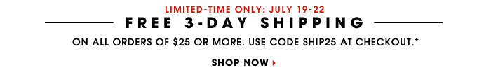 LIMITED-TIME ONLY: July 19-22. FREE 3-DAY SHIPPING. On all orders of $25 or more. Use code SHIP25 at checkout.* SHOP NOW