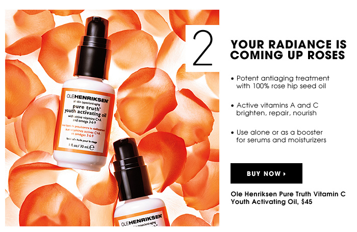 YOUR RADIANCE IS COMING UP ROSES. Potent antiaging treatment with 100% rose hip seed oil. Active vitamins A and C brighten, repair, nourish. Use alone or as a booster for serums and moisturizers. Ole Henriksen Pure Truth Vitamin C Youth Activating Oil, $45
