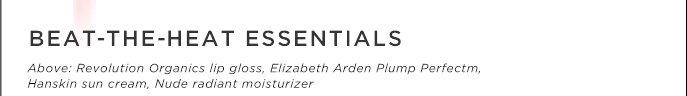 Beat-The-Heat Essentials. Above: Revolution Organics lip gloss, Elizabeth Arden Plump Perfectm, Hanskin sun cream, Nude radiant moisturizer