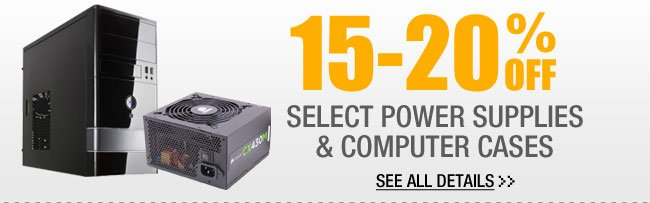 15-20% OFF SELECT POWER SUPPLIES & Computer Cases