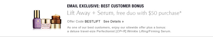 EMAIL EXCLUSIVE: BEST CUSTOMER BONUS Lift Away + Serum free with $75 purchase* Offer Code BESTLIFT     SHOP NOW » As one of our best customers, enjoy our sitewide offer plus a bonus: a  deluxe travel–size Perfectionist [CP+R] Wrinkle Lifting/Firming  Serum.