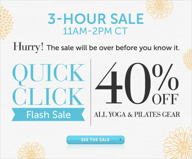 Today Only - 11am-2pm CT - Hurry! The sale will be over before you know it - Quick Click Flash Sale - 40% OFF all Yoga & Pilates Gear