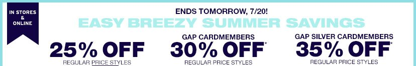 IN STORES & ONLINE | ENDS TOMORROW, 7/20! | EASY BREEZY SUMMER SAVINGS | 25% OFF REGULAR PRICE STYLES | GAP CARDMEMBERS 30% OFF REGULAR PRICE STYLES | GAP SILVER CARDMEMBERS 35% OFF REGULAR PRICE STYLES