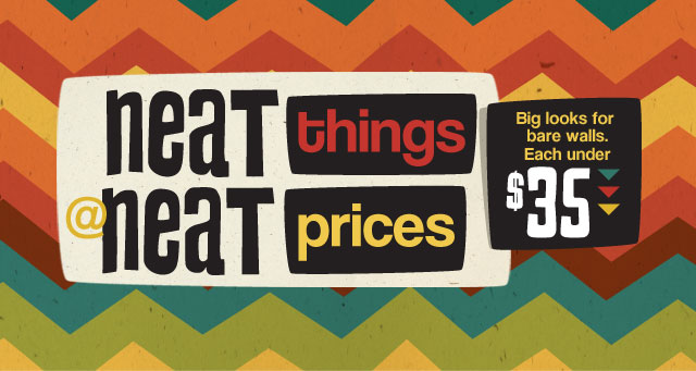 Neat things at neat prices. Big looks for bare walls. Each under $35