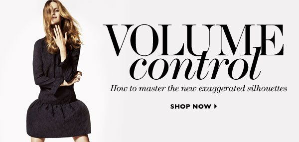 VOLUME CONTROL – How to master the new exaggerated silhouettes. SHOP NOW