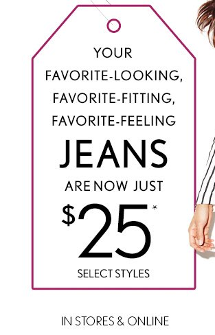 TAG SALE YOUR FAVORITE–LOOKING, FAVORITE–FITTING, FAVORITE–FEELING JEANS ARE NOW JUST $25* SELECT STYLES IN STORES & ONLINE