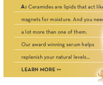 A quick primer on our premier youth-restoring serum. Q: What's a ceramide and why do I need one? A: Ceramides are lipids that act like magnets for moisture. And you need a lot more than one of them. Our award winning serum helps replenish your natural levels... LEARN MORE.