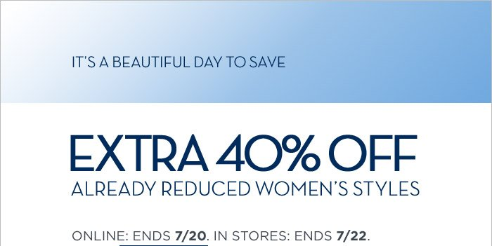 IT'S A BEAUTIFUL DAY TO SAVE | EXTRA 40% OFF ALREADY REDUCED WOMEN'S STYLES | ONLINE: ENDS 7/20. IN STORES: ENDS 7/22.
