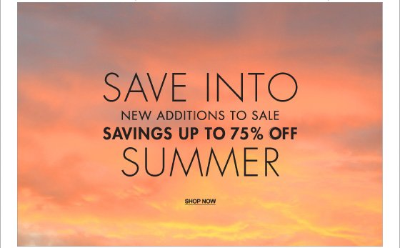 SAVE INTO NEW ADDITIONS TO SALE SAVINGS UP TO 75% OFF SUMMER - SHOP NOW