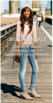 Jegging Ankle | Low Rise Waist. Legging-Like Fit. Skinniest Leg Opening.