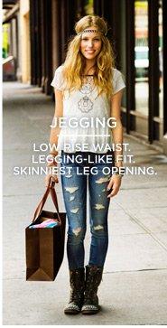 Jegging | Low Rise Waist. Legging-Like Fit. Skinniest Leg Opening.