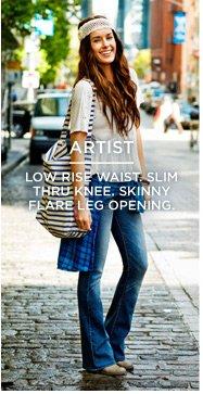 Artist | Low Rise Waist. Slim Thru Knee. Skinny Flare Leg Opening.
