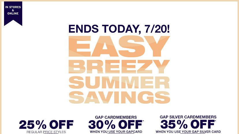 IN STORES & ONLINE | ENDS TODAY, 7/20! | EASY BREEZY SUMMER SAVINGS | 25% OFF REGULAR PRICE STYLES | GAP CARDMEMBERS 30% OFF WHEN YOU USE YOUR GAPCARD | GAP SILVER CARDMEMBERS 35% OFF WHEN YOU USE YOUR GAP SILVER CARD
