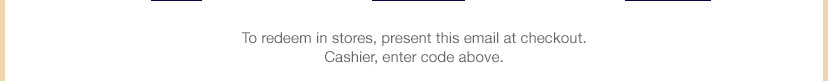 To redeem in stores, present this email at checkout. Cashier, enter code above.